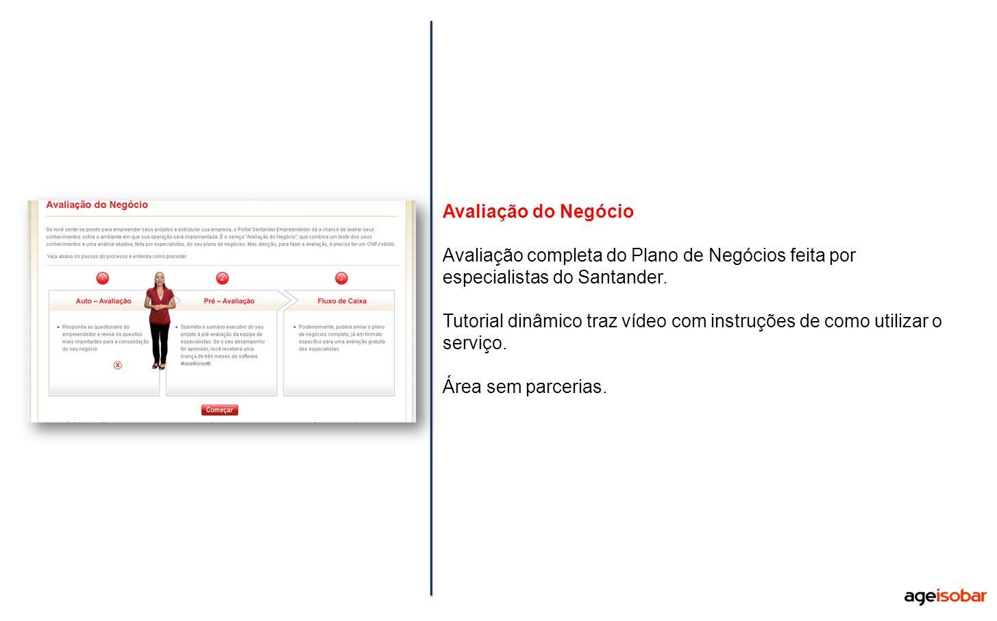 Avaliação do Negócio Avaliação completa do Plano de Negócios feita por especialistas do Santander. Tutorial dinâmico traz vídeo com instruções de como
