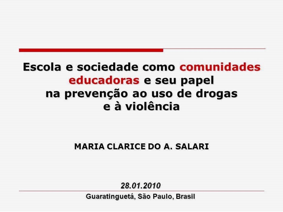 MARIA CLARICE DO A. SALARI Escola e sociedade como comunidades educadoras e seu papel na prevenção ao uso de drogas e à violência 28.01.2010 Guarating