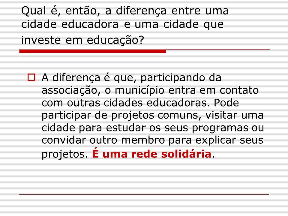 Qual é, então, a diferença entre uma cidade educadora e uma cidade que investe em educação? A diferença é que, participando da associação, o município