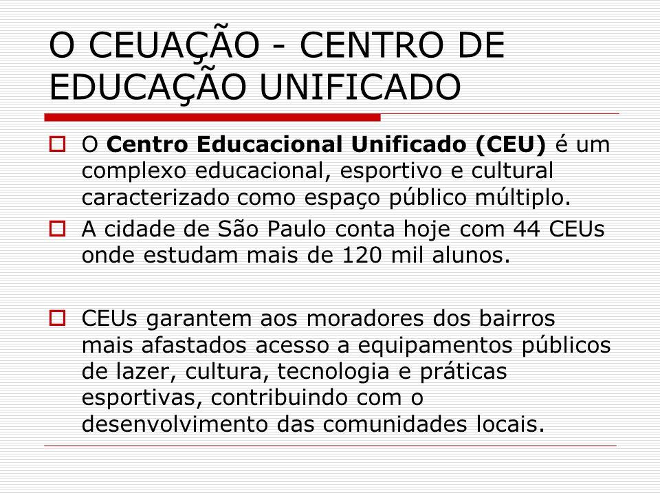 O CEUAÇÃO - CENTRO DE EDUCAÇÃO UNIFICADO O Centro Educacional Unificado (CEU) é um complexo educacional, esportivo e cultural caracterizado como espaç