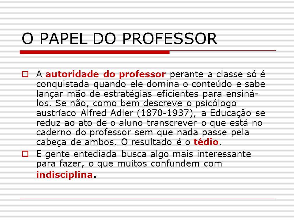 O PAPEL DO PROFESSOR A autoridade do professor perante a classe só é conquistada quando ele domina o conteúdo e sabe lançar mão de estratégias eficien
