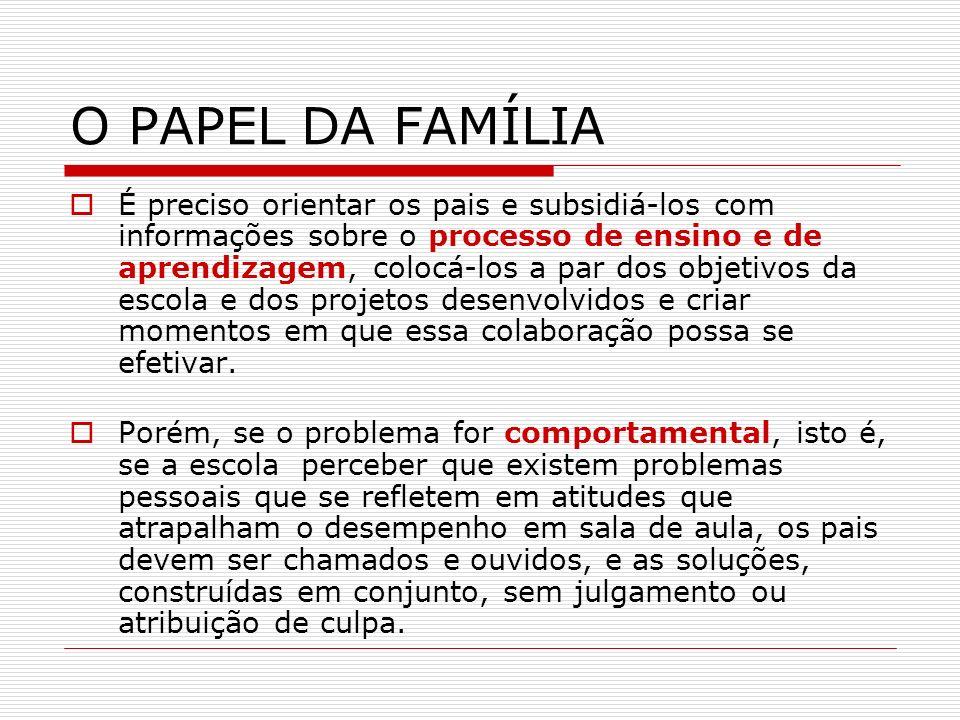 O PAPEL DA FAMÍLIA É preciso orientar os pais e subsidiá-los com informações sobre o processo de ensino e de aprendizagem, colocá-los a par dos objeti