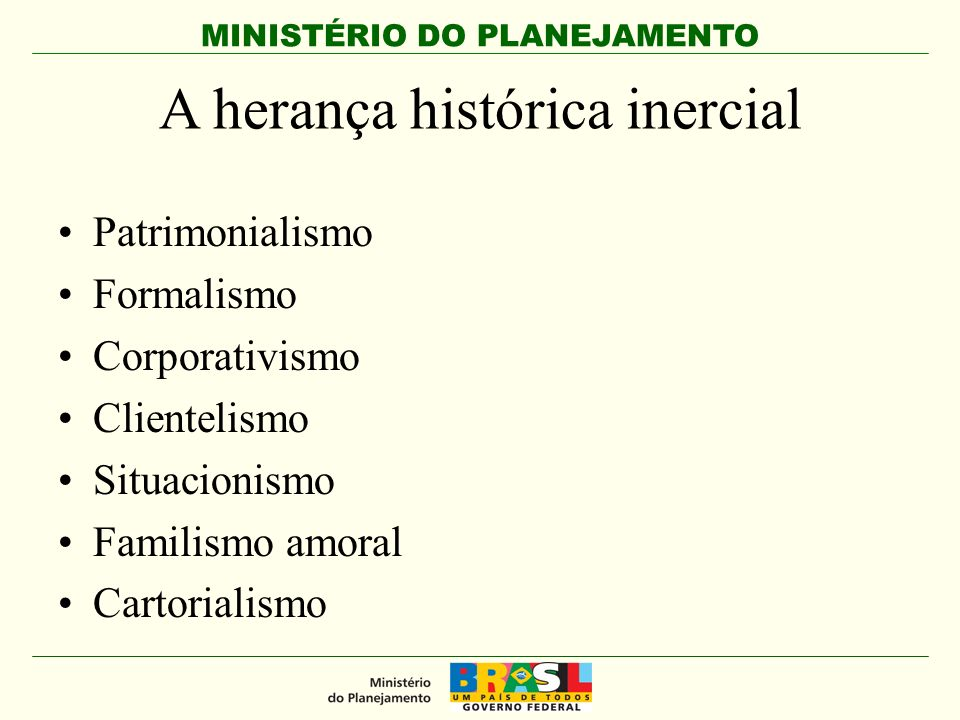 MINISTÉRIO DO PLANEJAMENTO A herança histórica inercial Patrimonialismo Formalismo Corporativismo Clientelismo Situacionismo Familismo amoral Cartorialismo