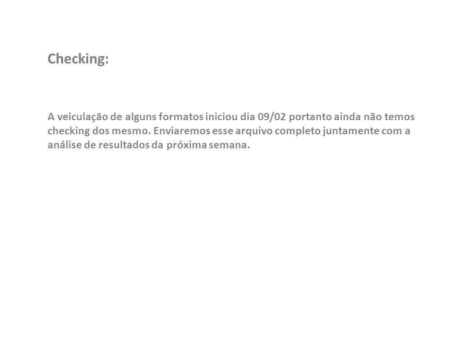 Checking: A veiculação de alguns formatos iniciou dia 09/02 portanto ainda não temos checking dos mesmo.