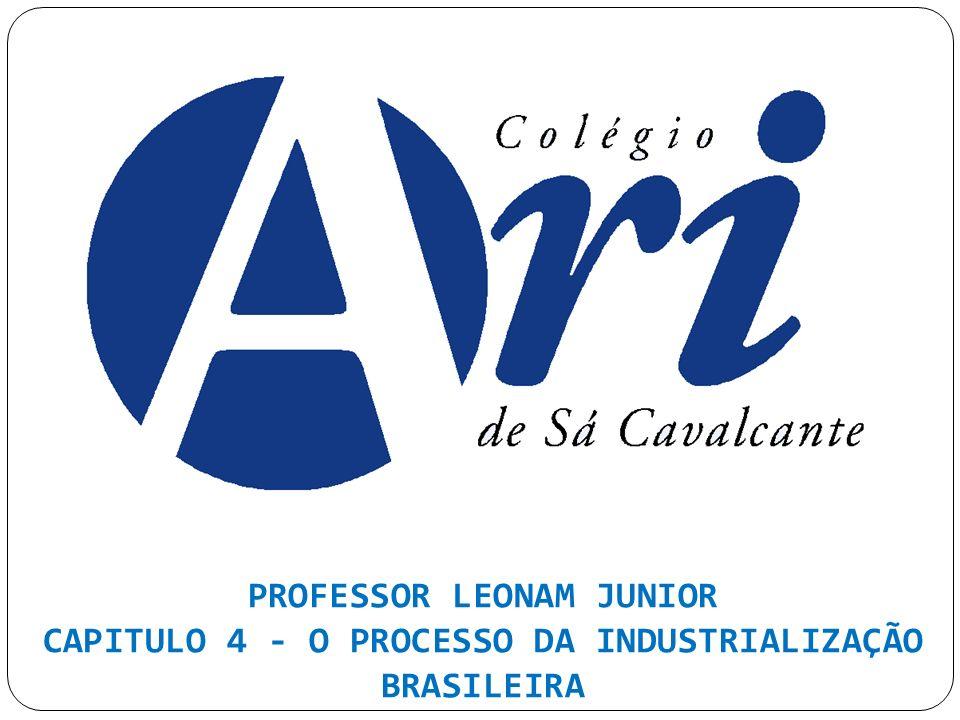 PROFESSOR LEONAM JUNIOR CAPITULO 4 - O PROCESSO DA INDUSTRIALIZAÇÃO BRASILEIRA