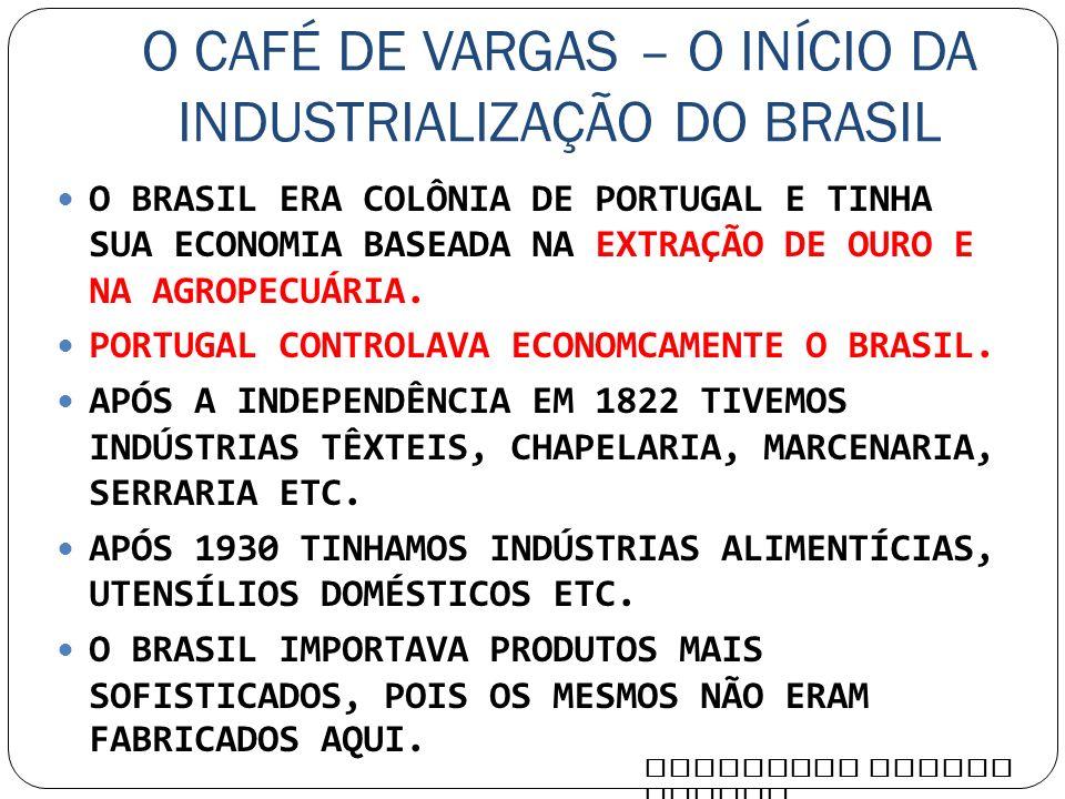 O CAFÉ DE VARGAS – O INÍCIO DA INDUSTRIALIZAÇÃO DO BRASIL O BRASIL ERA COLÔNIA DE PORTUGAL E TINHA SUA ECONOMIA BASEADA NA EXTRAÇÃO DE OURO E NA AGROP