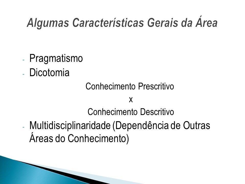 - Pragmatismo - Dicotomia Conhecimento Prescritivo x Conhecimento Descritivo - Multidisciplinaridade (Dependência de Outras Áreas do Conhecimento)