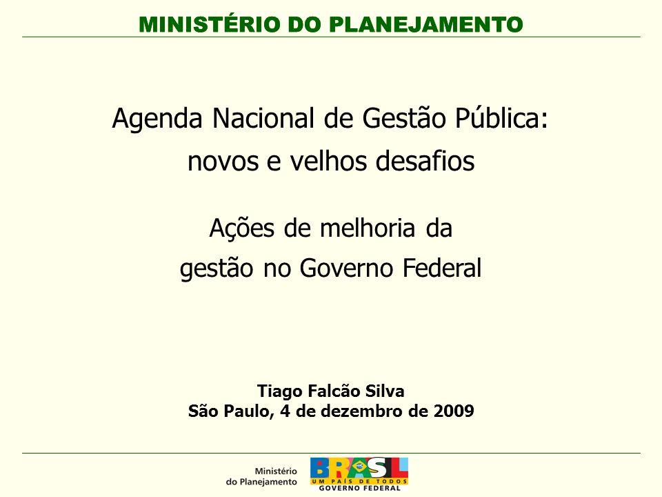 MINISTÉRIO DO PLANEJAMENTO Agenda Nacional de Gestão Pública: novos e velhos desafios Ações de melhoria da gestão no Governo Federal MINISTÉRIO DO PLANEJAMENTO Tiago Falcão Silva São Paulo, 4 de dezembro de 2009
