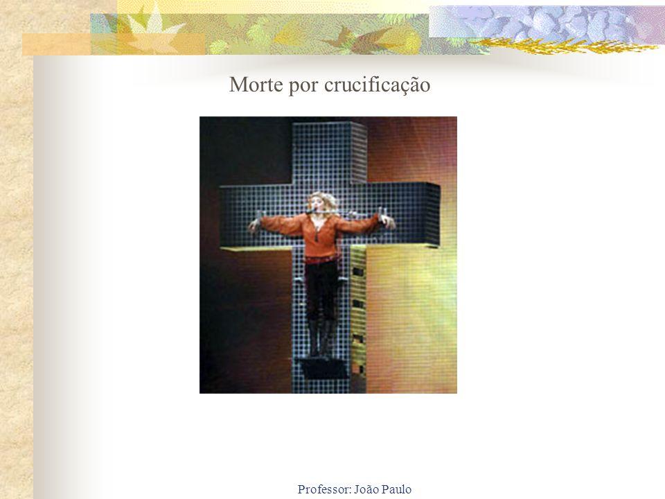 Professor: João Paulo Morte por crucificação