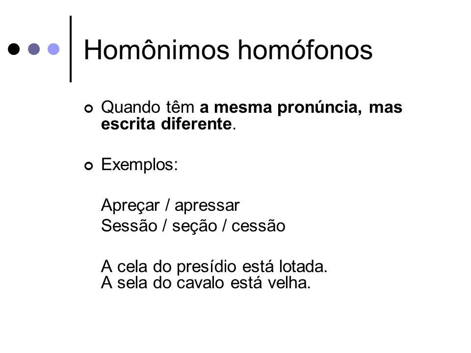 Homônimos homófonos Quando têm a mesma pronúncia, mas escrita diferente.