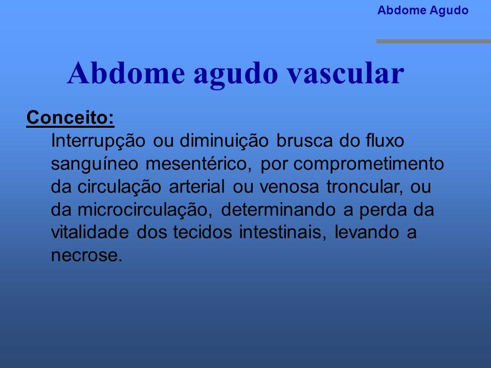 Abdome agudo vascular Conceito: Interrupção ou diminuição brusca do fluxo sanguíneo mesentérico, por comprometimento da circulação arterial ou venosa