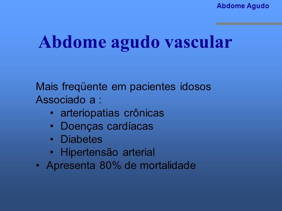 Abdome agudo vascular Mais freqüente em pacientes idosos Associado a : arteriopatias crônicas Doenças cardíacas Diabetes Hipertensão arterial Apresent
