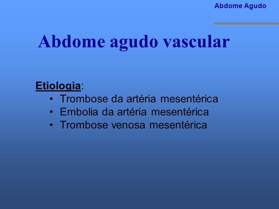 Abdome agudo vascular Etiologia: Trombose da artéria mesentérica Embolia da artéria mesentérica Trombose venosa mesentérica Abdome Agudo