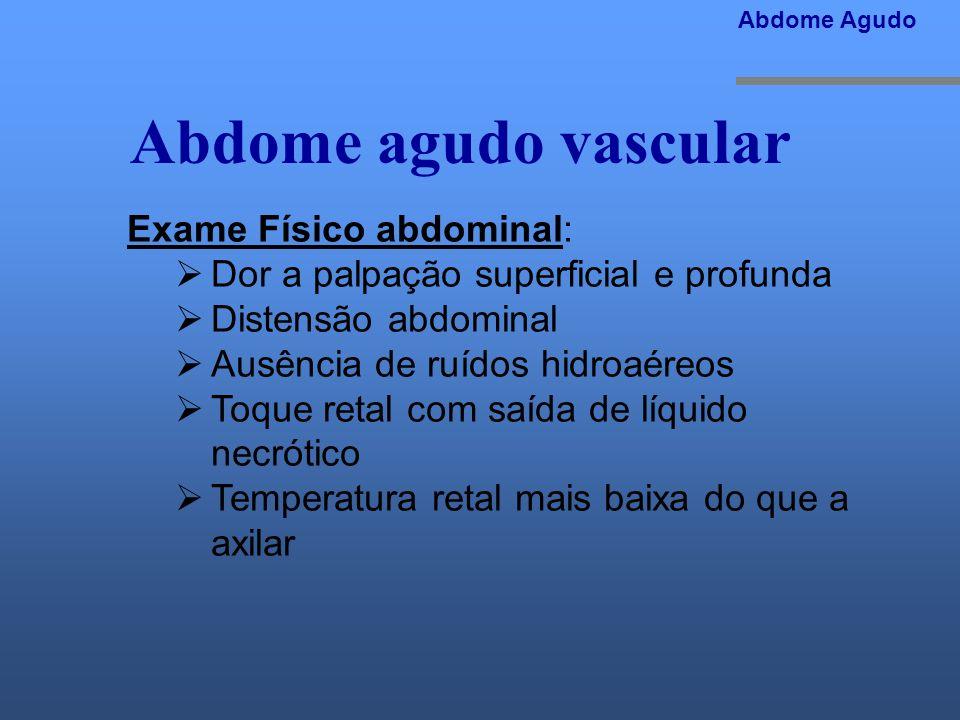 Abdome agudo vascular Exame Físico abdominal: Dor a palpação superficial e profunda Distensão abdominal Ausência de ruídos hidroaéreos Toque retal com