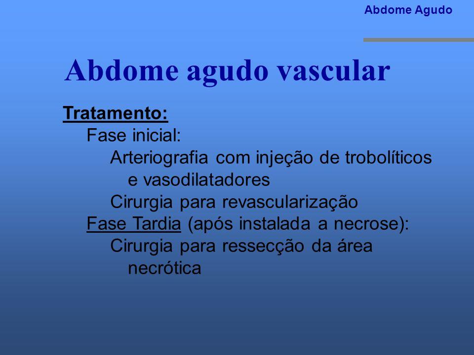Abdome agudo vascular Tratamento: Fase inicial: Arteriografia com injeção de trobolíticos e vasodilatadores Cirurgia para revascularização Fase Tardia