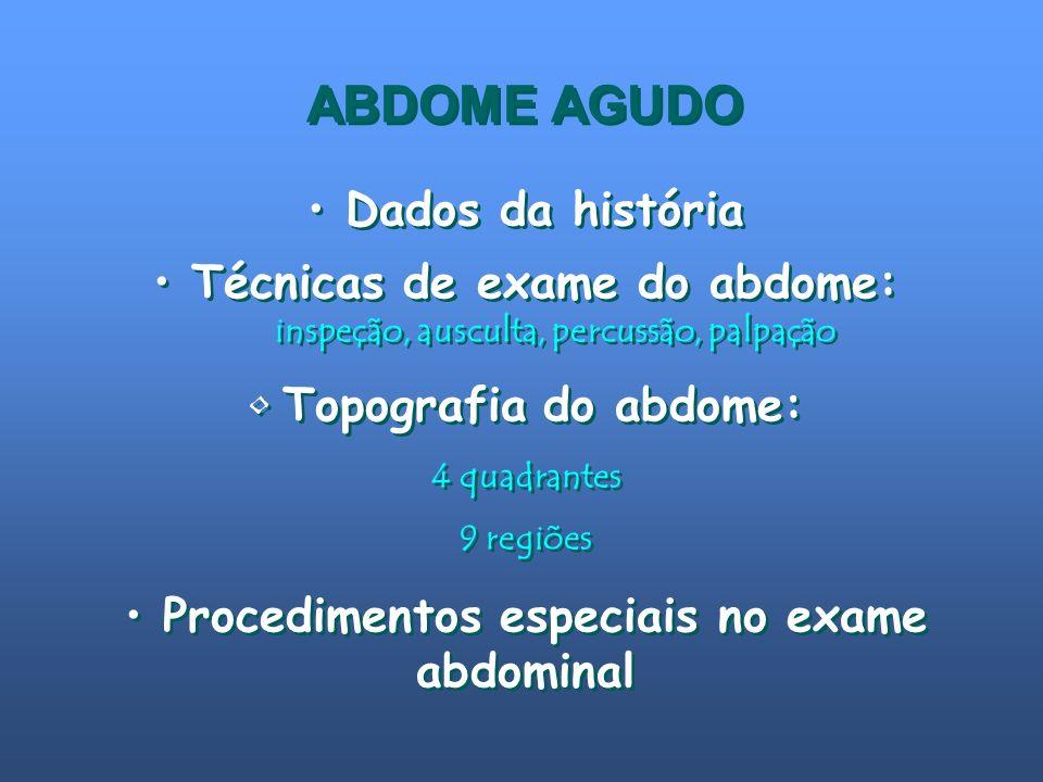 ABDOME AGUDO Dados da história Técnicas de exame do abdome: inspeção, ausculta, percussão, palpação Topografia do abdome: 4 quadrantes 9 regiões Proce