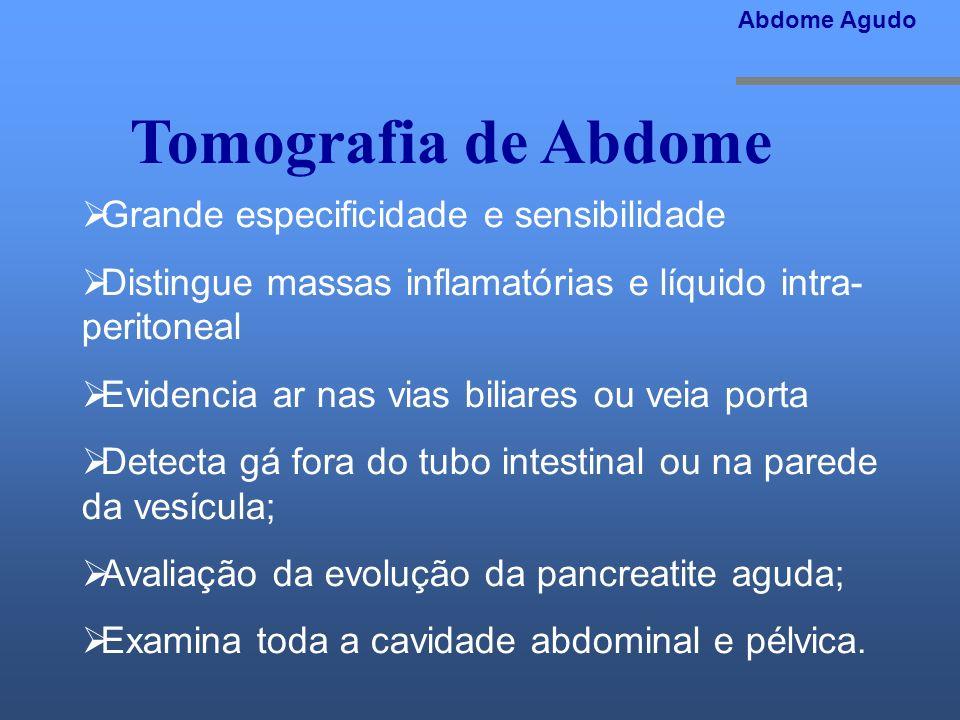 Tomografia de Abdome Abdome Agudo Grande especificidade e sensibilidade Distingue massas inflamatórias e líquido intra- peritoneal Evidencia ar nas vi