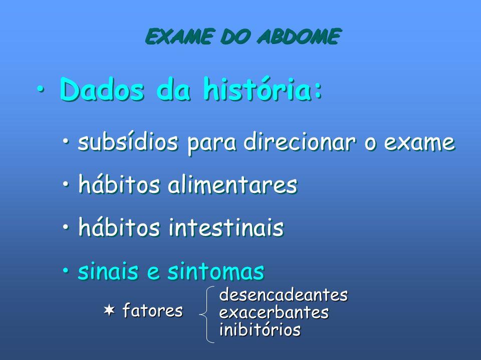 EXAME DO ABDOME Dados da história: subsídios para direcionar o exame hábitos alimentares hábitos intestinais sinais e sintomas subsídios para direcion