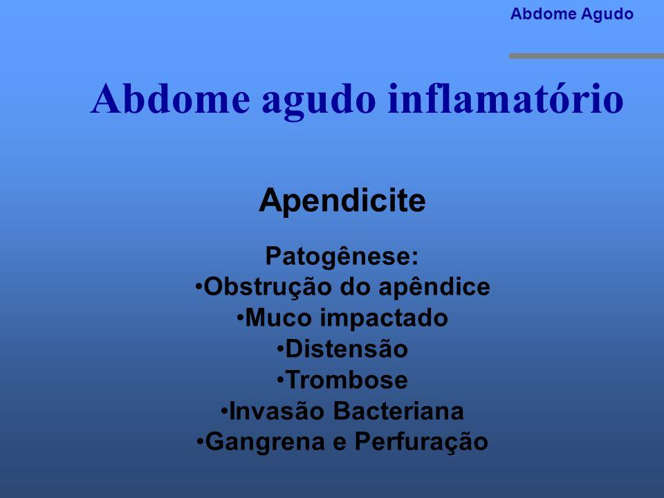 Abdome agudo inflamatório Abdome Agudo Apendicite Patogênese: Obstrução do apêndice Muco impactado Distensão Trombose Invasão Bacteriana Gangrena e Pe