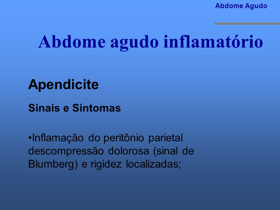 Abdome agudo inflamatório Abdome Agudo Apendicite Sinais e Sintomas Inflamação do peritônio parietal descompressão dolorosa (sinal de Blumberg) e rigi