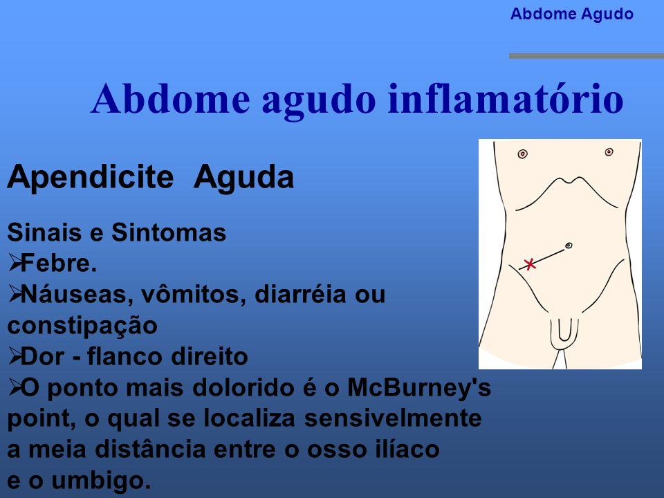 Abdome agudo inflamatório Abdome Agudo Apendicite Aguda Sinais e Sintomas Febre. Náuseas, vômitos, diarréia ou constipação Dor - flanco direito O pont