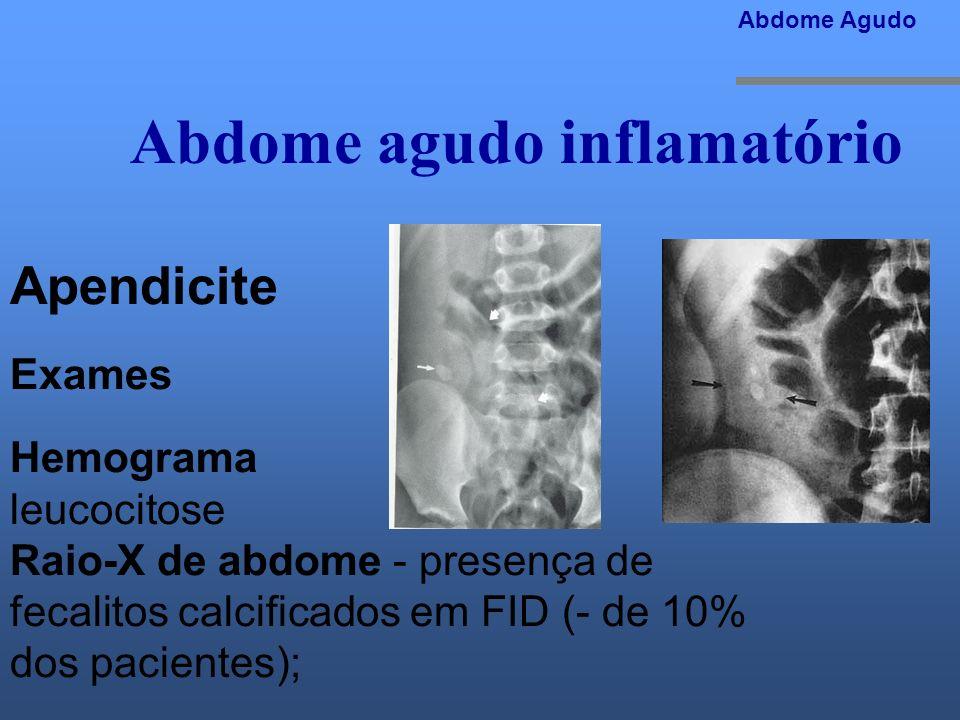 Abdome agudo inflamatório Abdome Agudo Apendicite Exames Hemograma leucocitose Raio-X de abdome - presença de fecalitos calcificados em FID (- de 10%