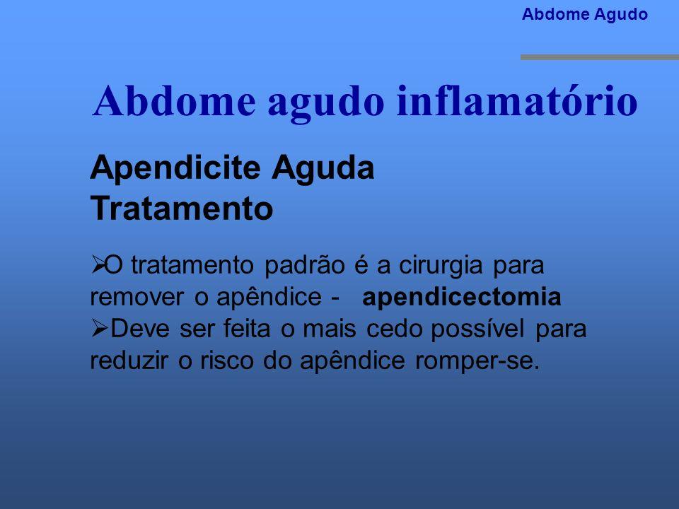 Abdome agudo inflamatório Abdome Agudo Apendicite Aguda Tratamento O tratamento padrão é a cirurgia para remover o apêndice - apendicectomia Deve ser