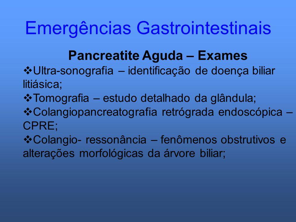 Emergências Gastrointestinais Pancreatite Aguda – Exames Ultra-sonografia – identificação de doença biliar litiásica; Tomografia – estudo detalhado da