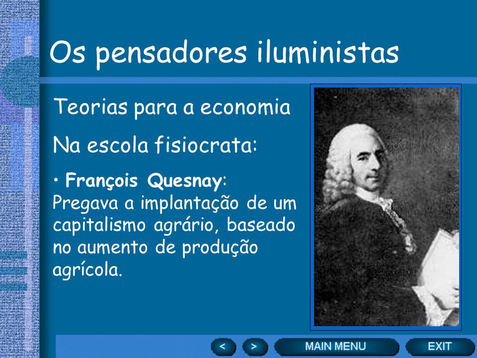 Os pensadores iluministas Teorias para a economia Na escola fisiocrata: François Quesnay: Pregava a implantação de um capitalismo agrário, baseado no