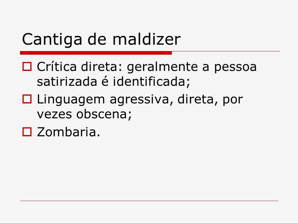 Cantiga de maldizer Crítica direta: geralmente a pessoa satirizada é identificada; Linguagem agressiva, direta, por vezes obscena; Zombaria.