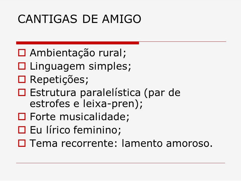 CANTIGAS DE AMIGO Ambientação rural; Linguagem simples; Repetições; Estrutura paralelística (par de estrofes e leixa-pren); Forte musicalidade; Eu lír