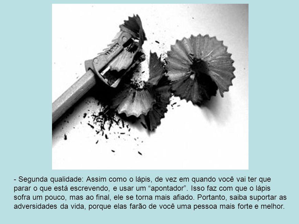 - Segunda qualidade: Assim como o lápis, de vez em quando você vai ter que parar o que está escrevendo, e usar um apontador.