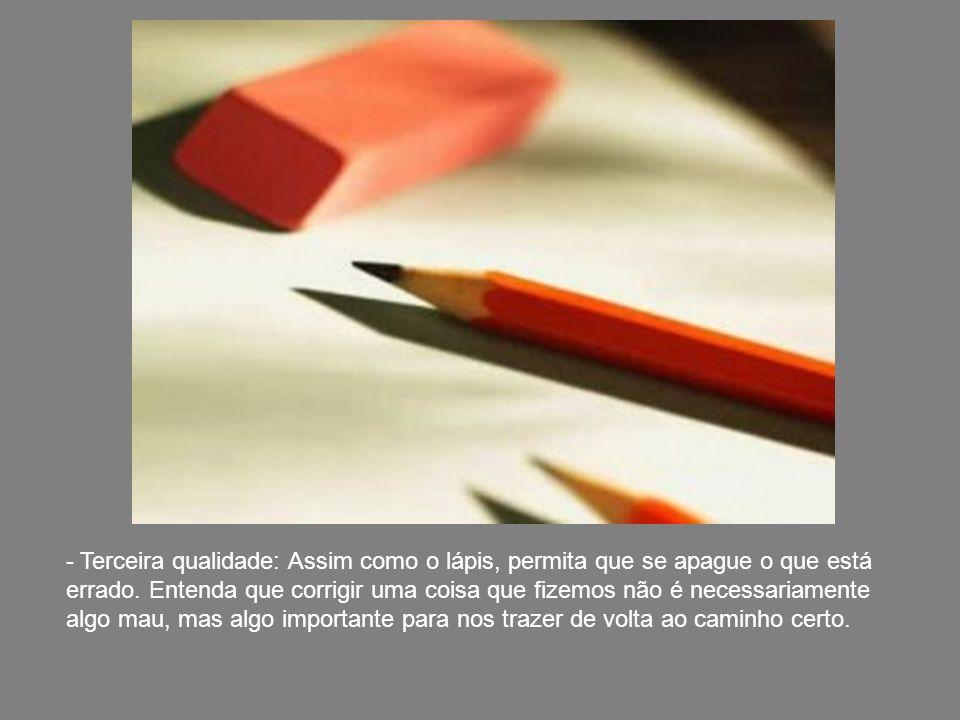 - Segunda qualidade: Assim como o lápis, de vez em quando você vai ter que parar o que está escrevendo, e usar um apontador. Isso faz com que o lápis