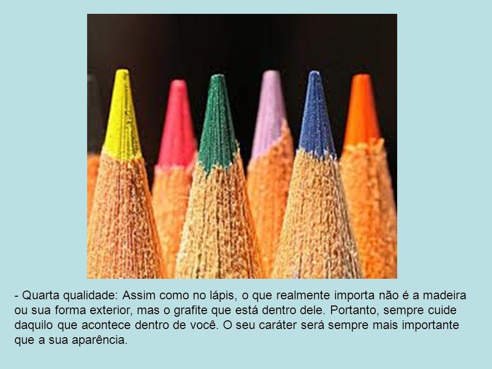 - Terceira qualidade: Assim como o lápis, permita que se apague o que está errado. Entenda que corrigir uma coisa que fizemos não é necessariamente al