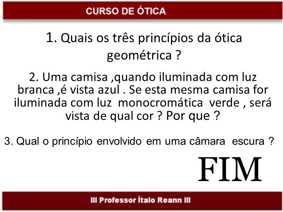 FIM 1. Quais os três princípios da ótica geométrica ? 2. Uma camisa,quando iluminada com luz branca,é vista azul. Se esta mesma camisa for iluminada c
