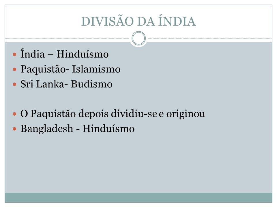 DIVISÃO DA ÍNDIA Índia – Hinduísmo Paquistão- Islamismo Sri Lanka- Budismo O Paquistão depois dividiu-se e originou Bangladesh - Hinduísmo