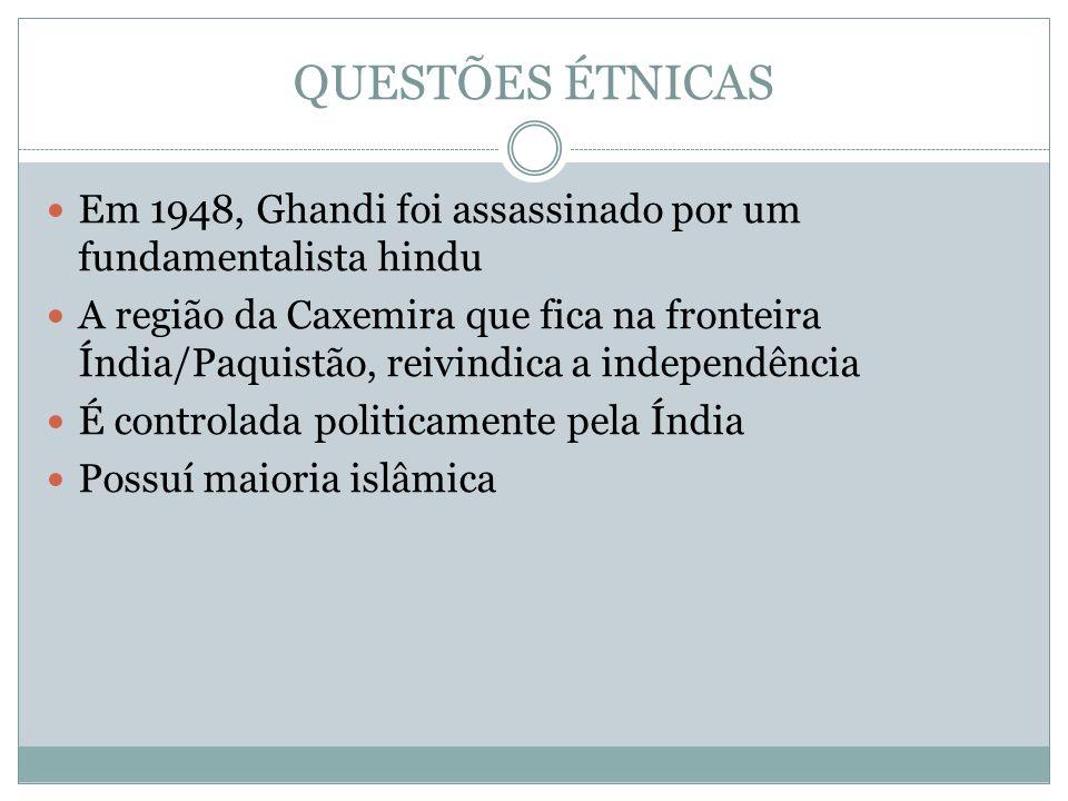 QUESTÕES ÉTNICAS Em 1948, Ghandi foi assassinado por um fundamentalista hindu A região da Caxemira que fica na fronteira Índia/Paquistão, reivindica a independência É controlada politicamente pela Índia Possuí maioria islâmica