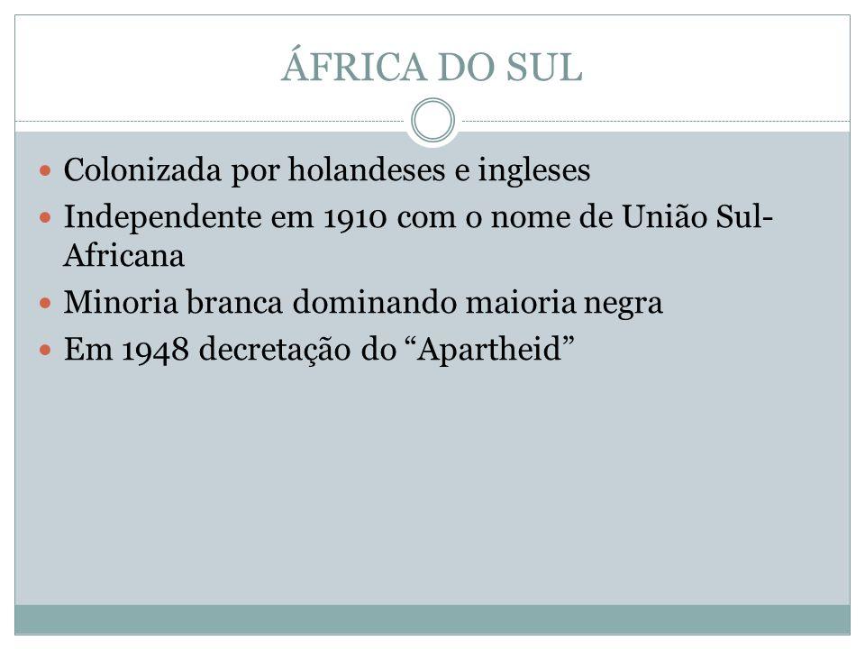 ÁFRICA DO SUL Colonizada por holandeses e ingleses Independente em 1910 com o nome de União Sul- Africana Minoria branca dominando maioria negra Em 1948 decretação do Apartheid