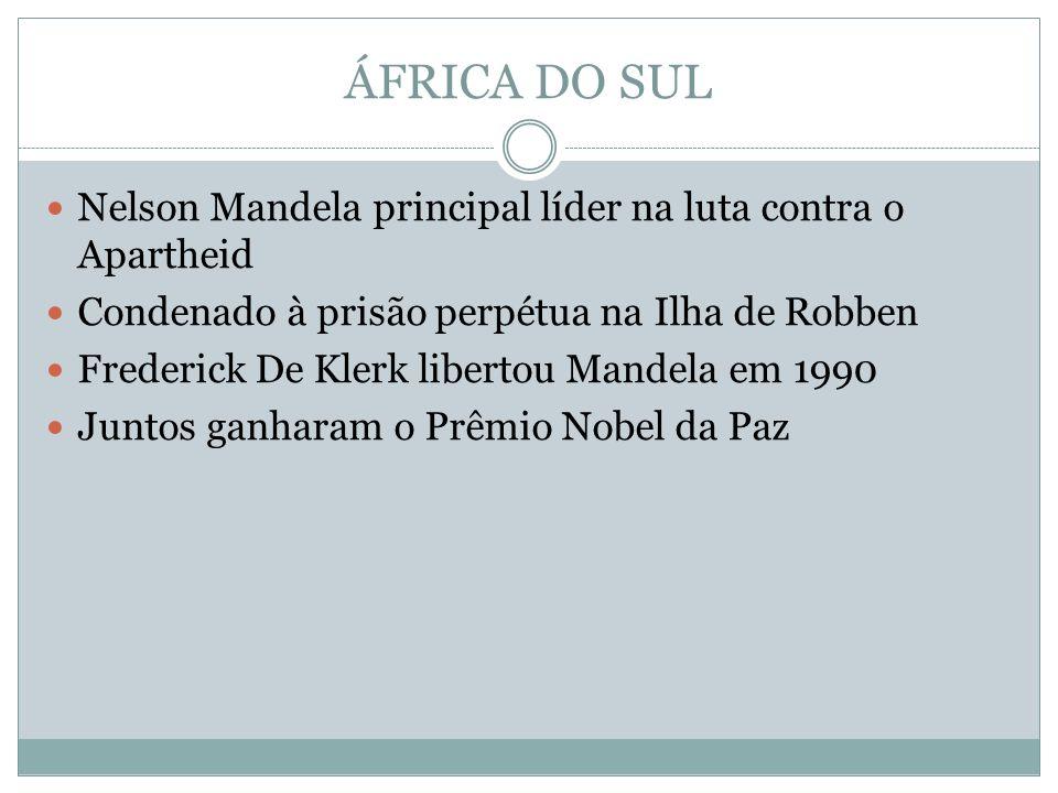 ÁFRICA DO SUL Nelson Mandela principal líder na luta contra o Apartheid Condenado à prisão perpétua na Ilha de Robben Frederick De Klerk libertou Mandela em 1990 Juntos ganharam o Prêmio Nobel da Paz
