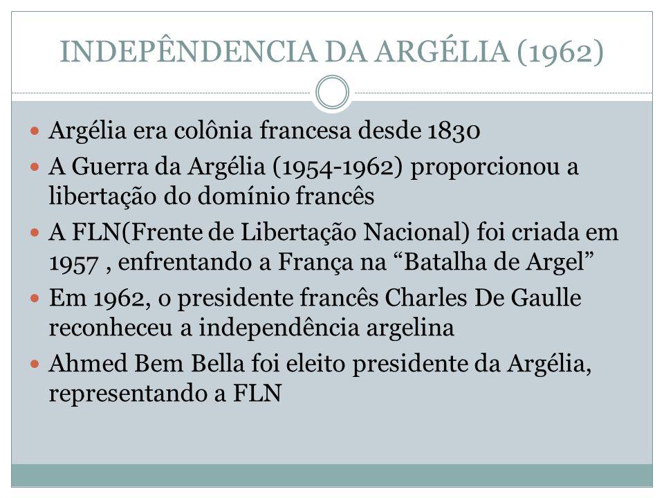 INDEPÊNDENCIA DA ARGÉLIA (1962) Argélia era colônia francesa desde 1830 A Guerra da Argélia (1954-1962) proporcionou a libertação do domínio francês A FLN(Frente de Libertação Nacional) foi criada em 1957, enfrentando a França na Batalha de Argel Em 1962, o presidente francês Charles De Gaulle reconheceu a independência argelina Ahmed Bem Bella foi eleito presidente da Argélia, representando a FLN