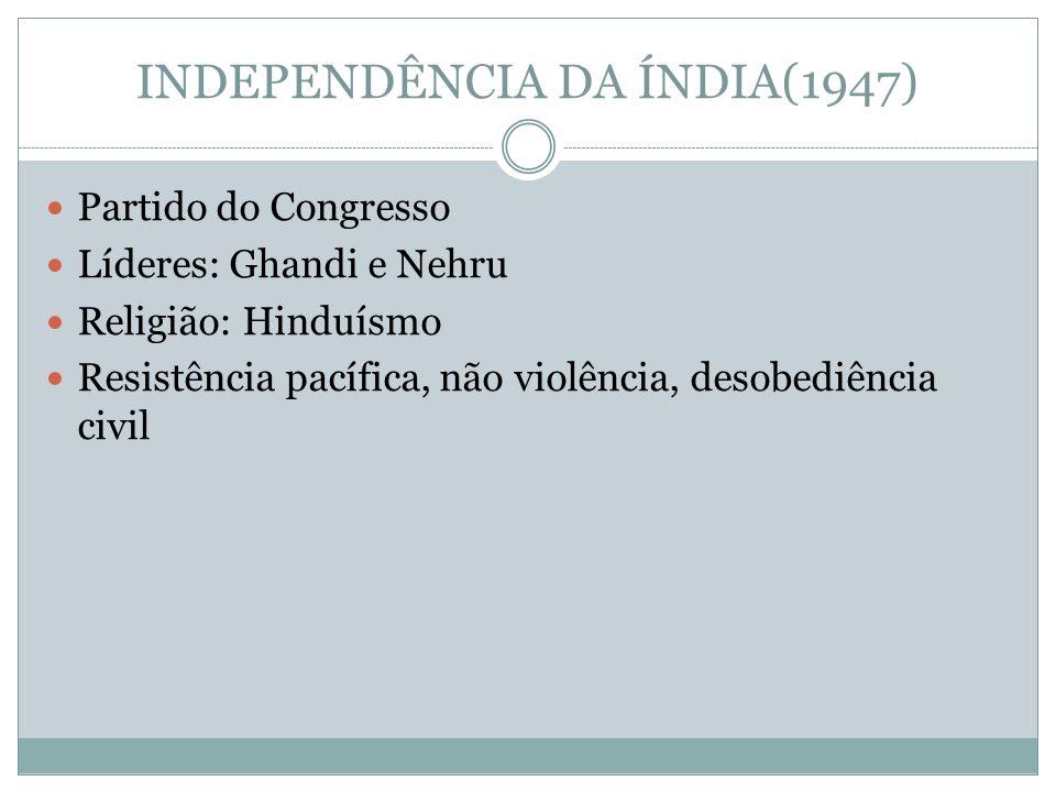 INDEPENDÊNCIA DA ÍNDIA(1947) Partido do Congresso Líderes: Ghandi e Nehru Religião: Hinduísmo Resistência pacífica, não violência, desobediência civil