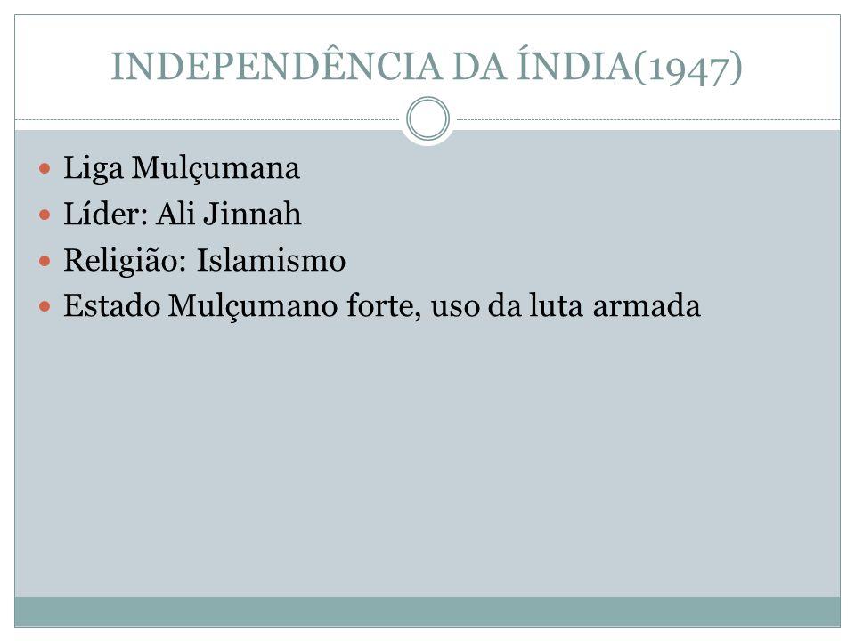 INDEPENDÊNCIA DA ÍNDIA(1947) Liga Mulçumana Líder: Ali Jinnah Religião: Islamismo Estado Mulçumano forte, uso da luta armada