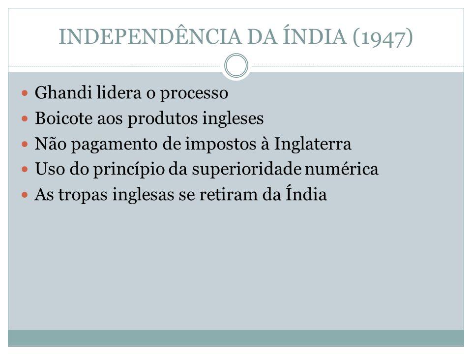 INDEPENDÊNCIA DA ÍNDIA (1947) Ghandi lidera o processo Boicote aos produtos ingleses Não pagamento de impostos à Inglaterra Uso do princípio da superioridade numérica As tropas inglesas se retiram da Índia