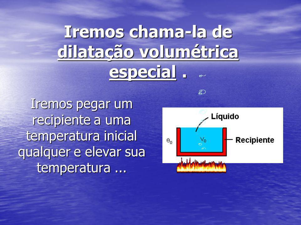 Iremos chama-la de dilatação volumétrica especial. Iremos pegar um recipiente a uma temperatura inicial qualquer e elevar sua temperatura...
