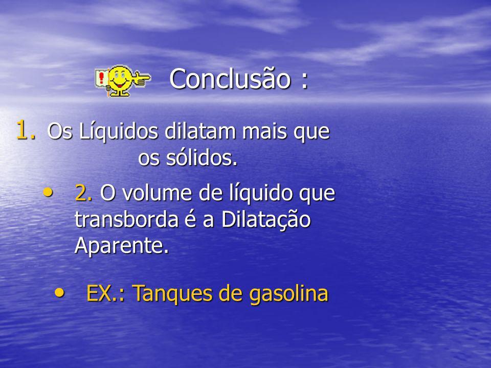 Conclusão : 1. Os Líquidos dilatam mais que os sólidos. 2. O volume de líquido que transborda é a Dilatação Aparente. 2. O volume de líquido que trans