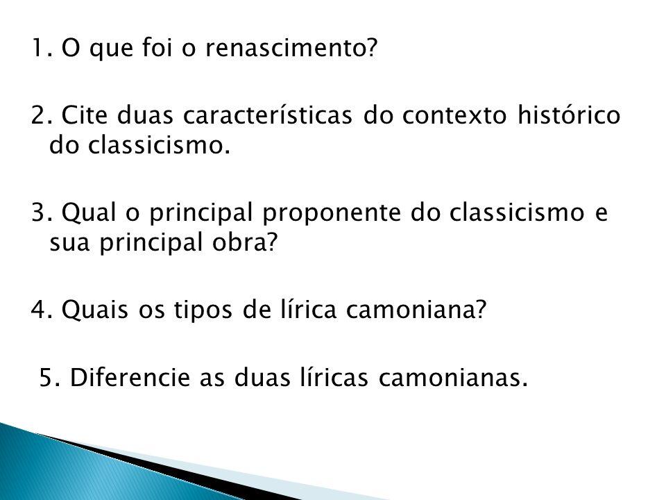 1. O que foi o renascimento? 2. Cite duas características do contexto histórico do classicismo. 3. Qual o principal proponente do classicismo e sua pr