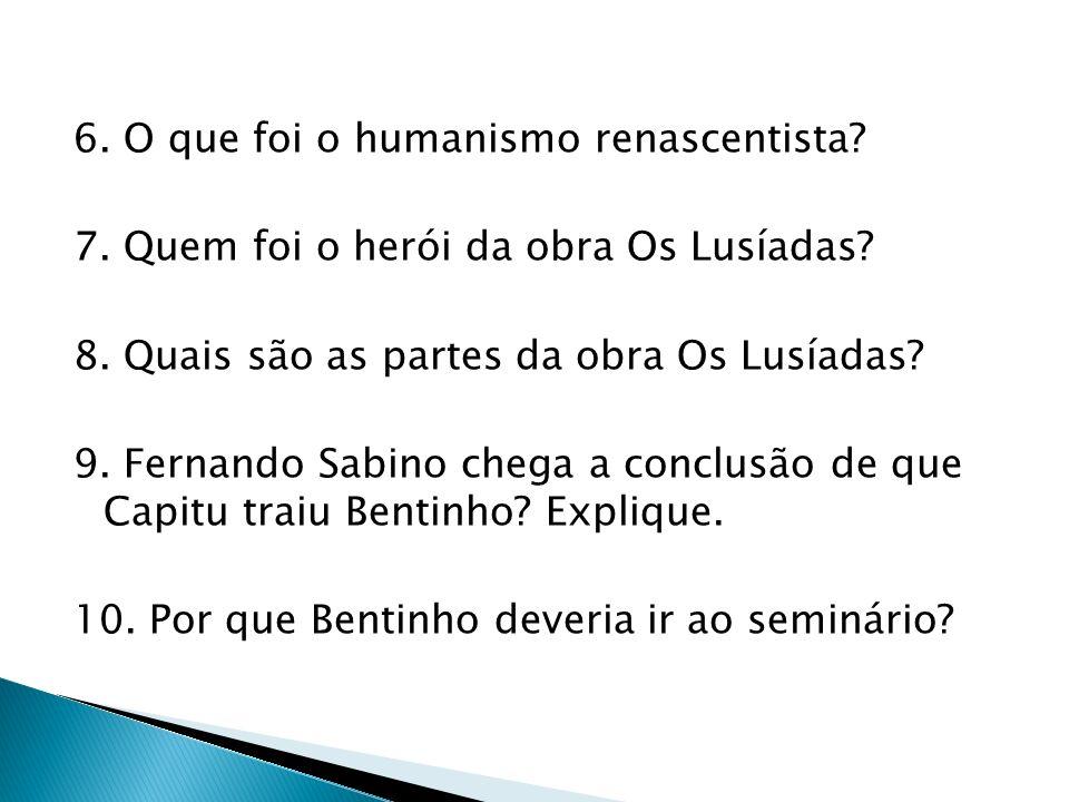 6. O que foi o humanismo renascentista? 7. Quem foi o herói da obra Os Lusíadas? 8. Quais são as partes da obra Os Lusíadas? 9. Fernando Sabino chega