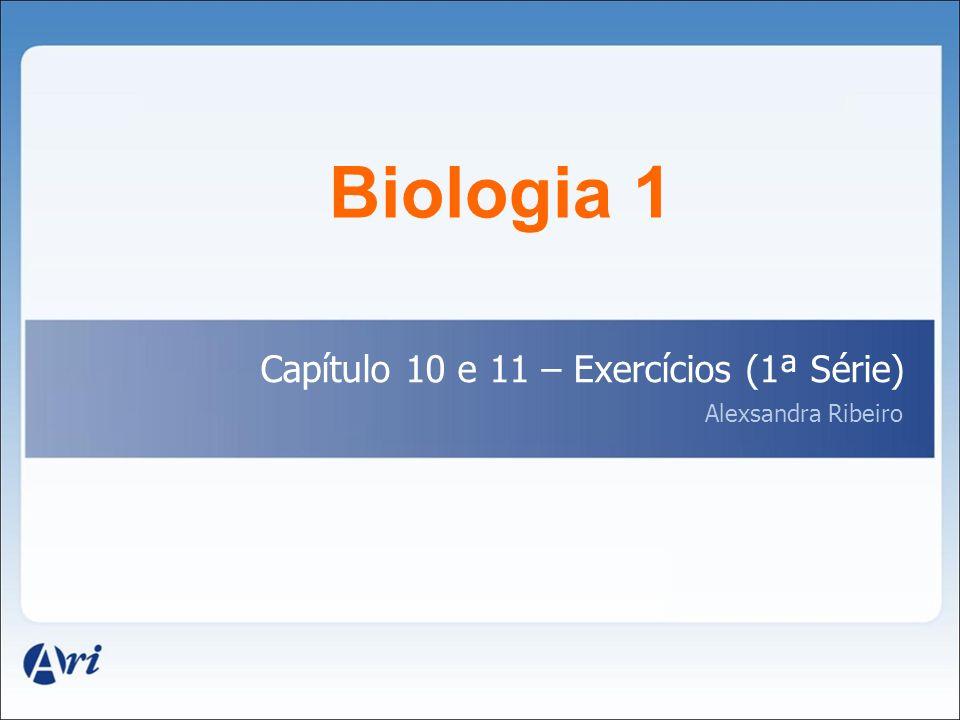 Biologia 1 Capítulo 10 e 11 – Exercícios (1ª Série) Alexsandra Ribeiro