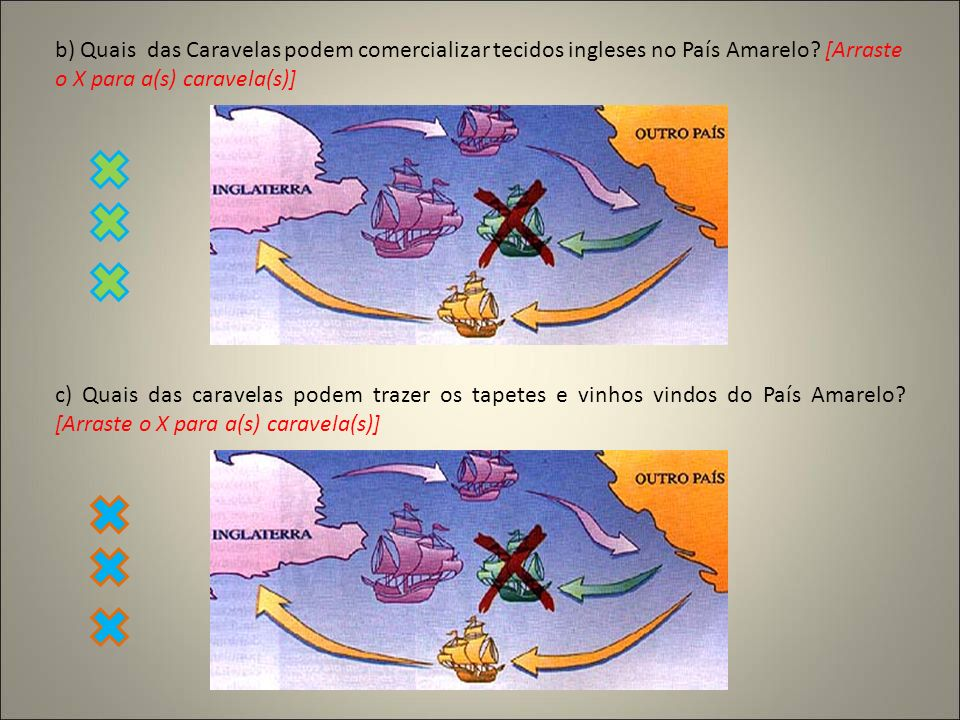b) Quais das Caravelas podem comercializar tecidos ingleses no País Amarelo? [Arraste o X para a(s) caravela(s)] c) Quais das caravelas podem trazer o