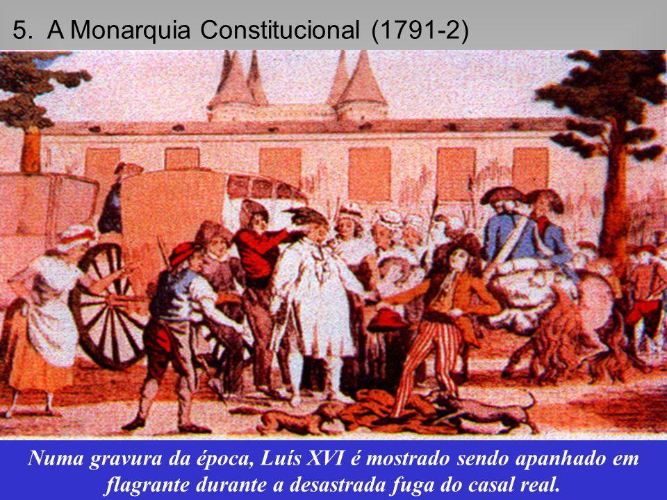 5. A Monarquia Constitucional (1791-2) Abolição oficial do absolutismo e a conseqüente tentativa de fuga do rei Luís XVI. Numa gravura da época, Luís